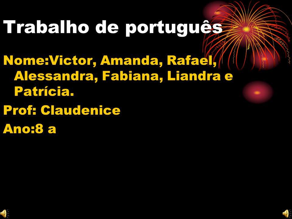 Trabalho de português Nome:Victor, Amanda, Rafael, Alessandra, Fabiana, Liandra e Patrícia. Prof: Claudenice.