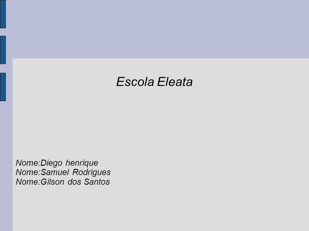 Escola Eleata Nome:Diego henrique Nome:Samuel Rodrigues