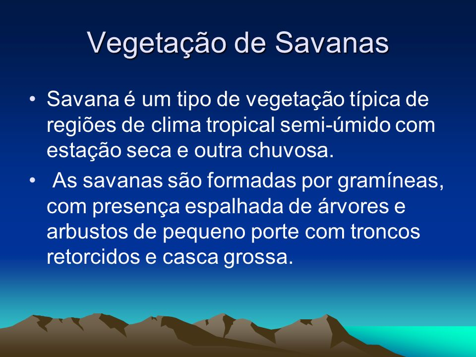 Vegetação de Savanas Savana é um tipo de vegetação típica de regiões de clima tropical semi-úmido com estação seca e outra chuvosa.