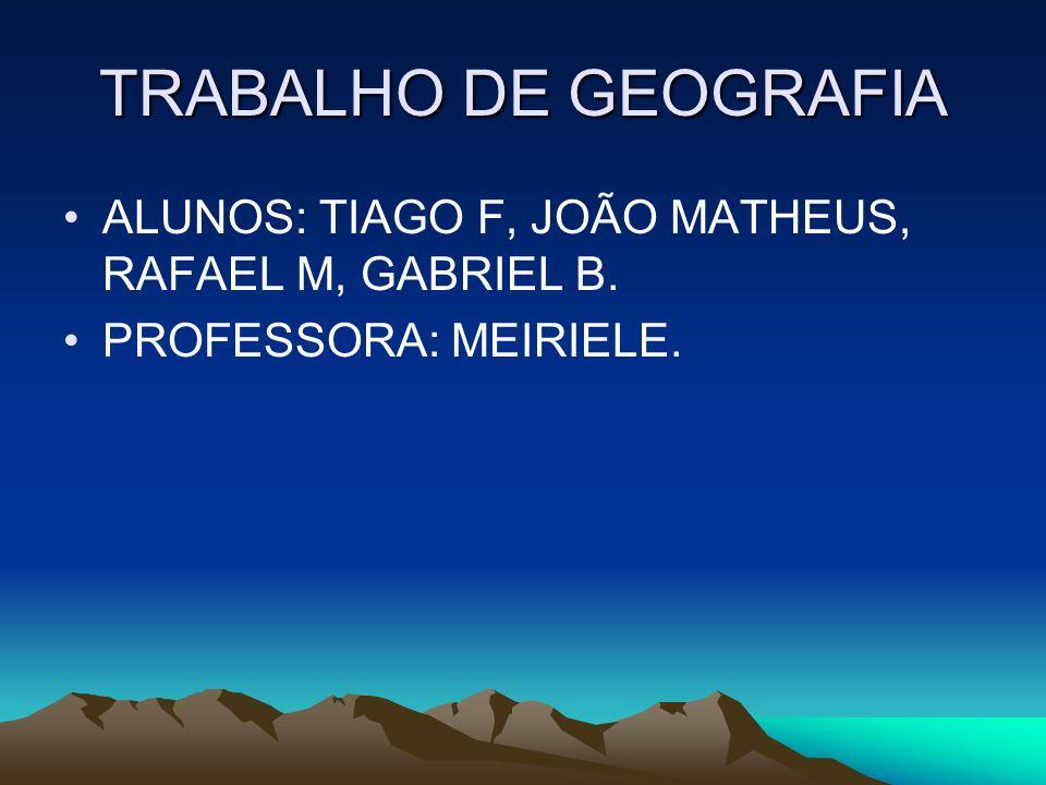 TRABALHO DE GEOGRAFIA ALUNOS: TIAGO F, JOÃO MATHEUS, RAFAEL M, GABRIEL B. PROFESSORA: MEIRIELE.