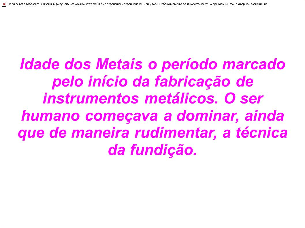 Idade dos Metais o período marcado pelo início da fabricação de instrumentos metálicos.