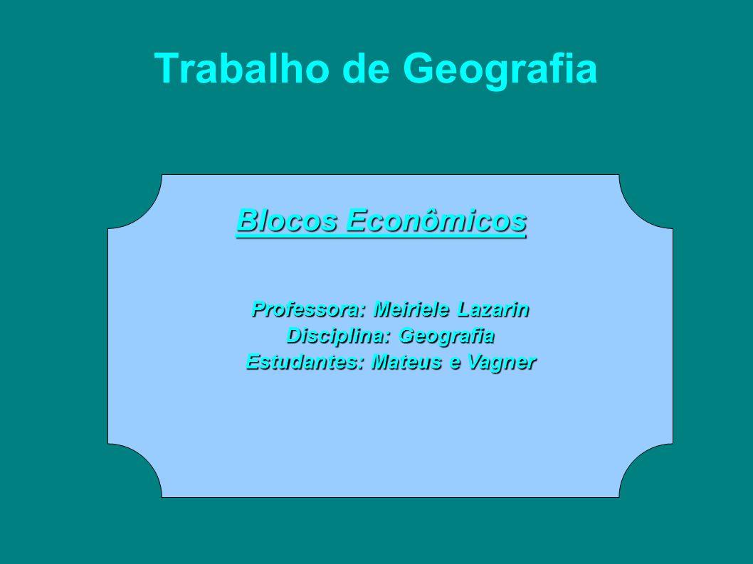 Trabalho de Geografia Blocos Econômicos Professora: Meiriele Lazarin