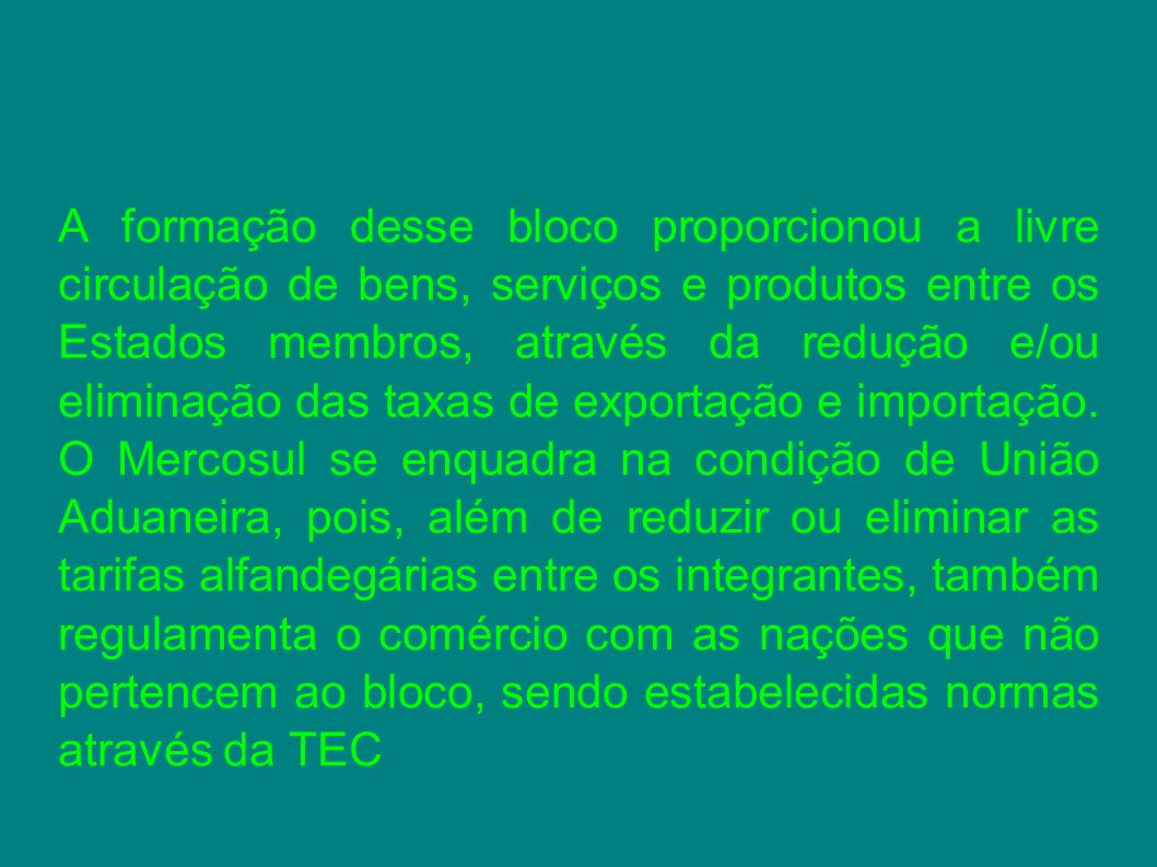 A formação desse bloco proporcionou a livre circulação de bens, serviços e produtos entre os Estados membros, através da redução e/ou eliminação das taxas de exportação e importação.