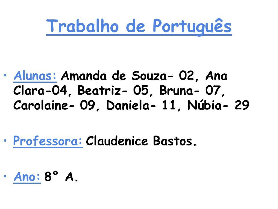 Trabalho de Português Alunas: Amanda de Souza- 02, Ana Clara-04, Beatriz- 05, Bruna- 07, Carolaine- 09, Daniela- 11, Núbia- 29.