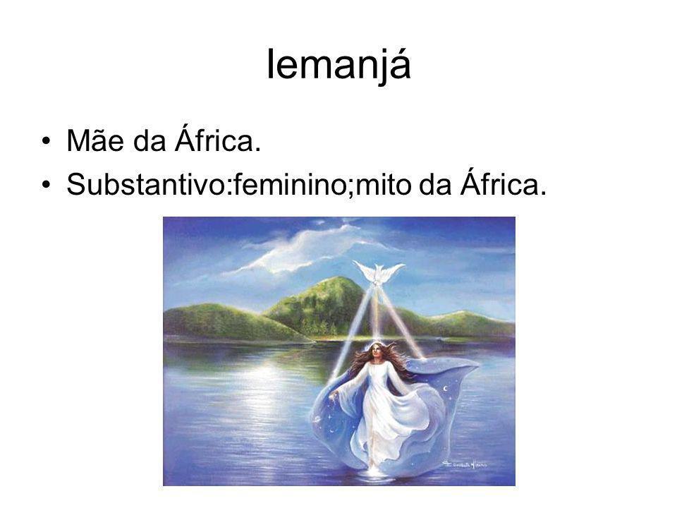 Iemanjá Mãe da África. Substantivo:feminino;mito da África.