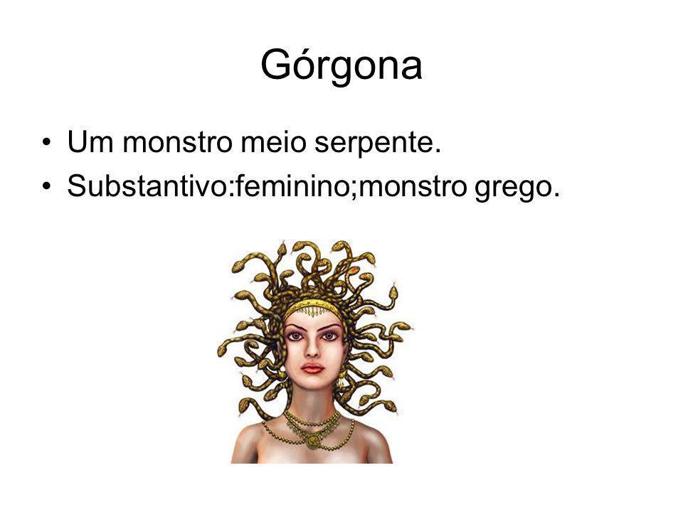 Górgona Um monstro meio serpente. Substantivo:feminino;monstro grego.
