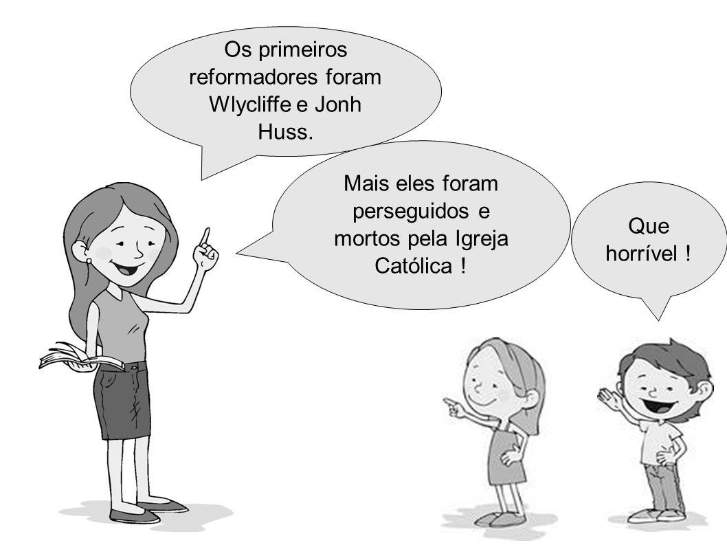 Os primeiros reformadores foram Wlycliffe e Jonh Huss.