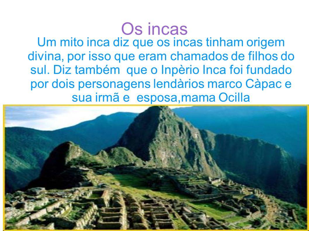Um mito inca diz que os incas tinham origem divina, por isso que eram chamados de filhos do sul. Diz também que o Inpèrio Inca foi fundado por dois personagens lendàrios marco Càpac e sua irmã e esposa,mama Ocilla