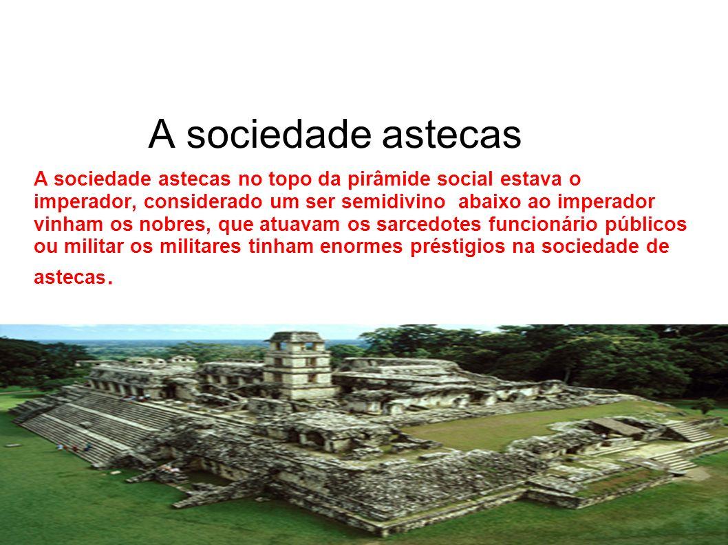 A sociedade astecas no topo da pirâmide social estava o imperador, considerado um ser semidivino abaixo ao imperador vinham os nobres, que atuavam os sarcedotes funcionário públicos ou militar os militares tinham enormes préstigios na sociedade de astecas.