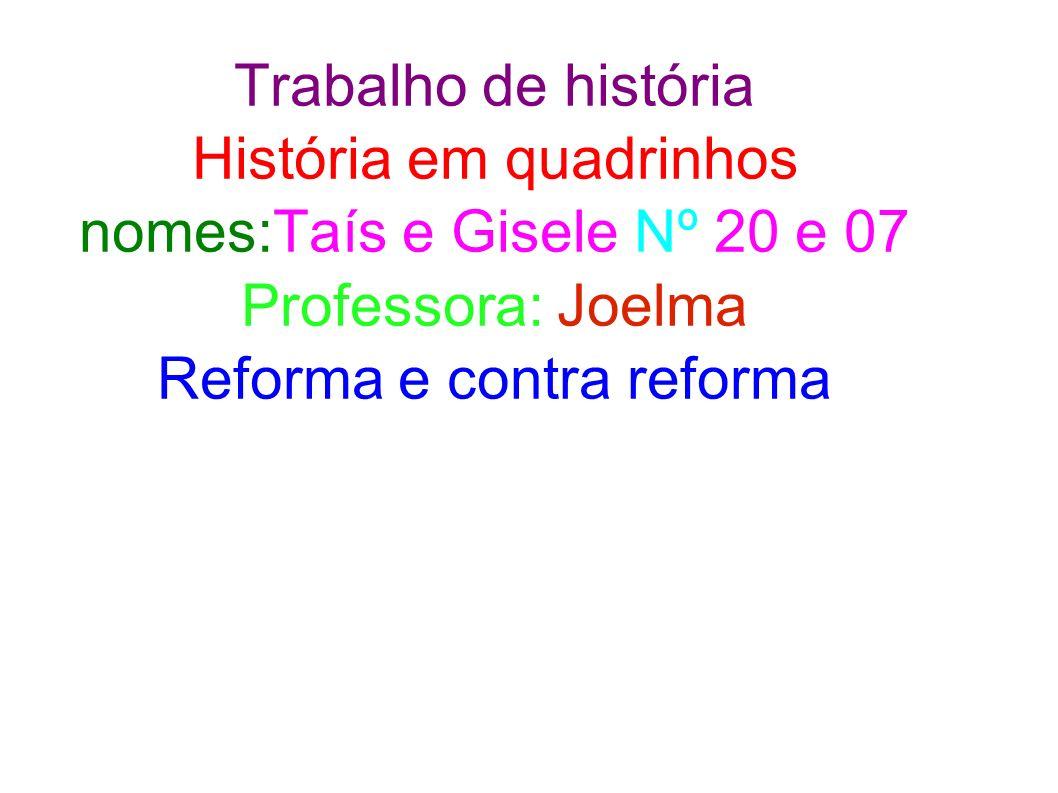 Trabalho de história História em quadrinhos nomes:Taís e Gisele Nº 20 e 07 Professora: Joelma Reforma e contra reforma
