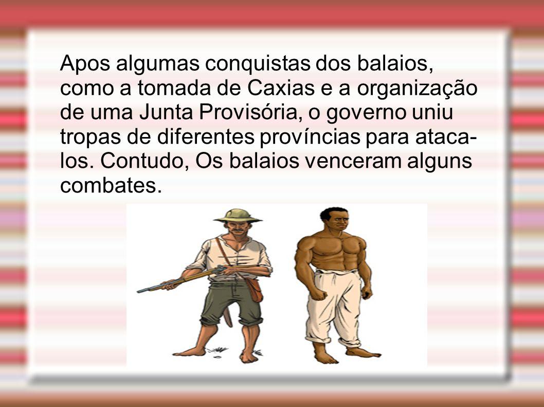 Apos algumas conquistas dos balaios, como a tomada de Caxias e a organização de uma Junta Provisória, o governo uniu tropas de diferentes províncias para ataca- los.