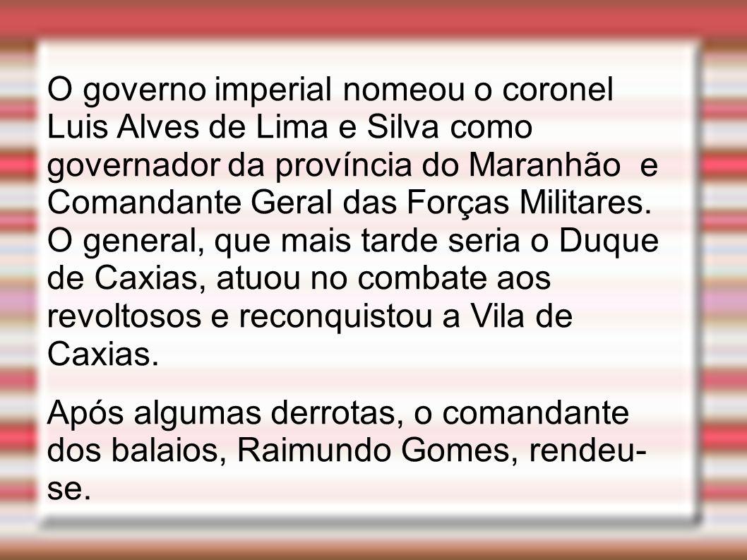 O governo imperial nomeou o coronel Luis Alves de Lima e Silva como governador da província do Maranhão e Comandante Geral das Forças Militares. O general, que mais tarde seria o Duque de Caxias, atuou no combate aos revoltosos e reconquistou a Vila de Caxias.