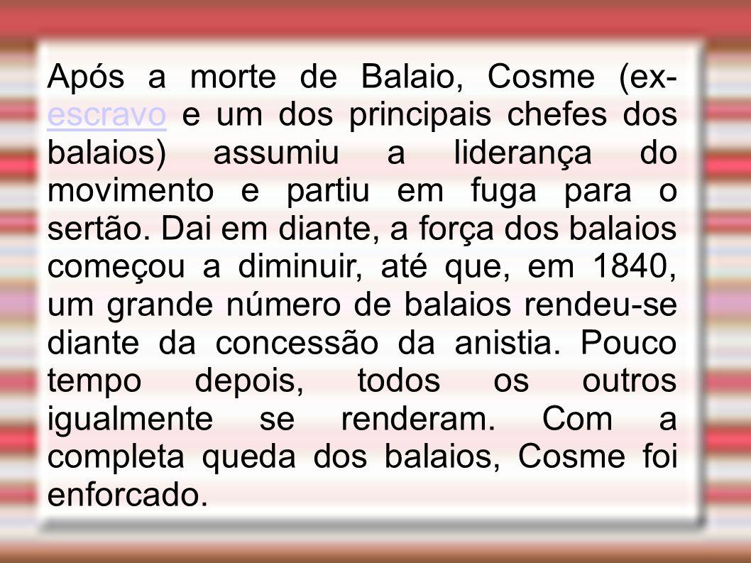 Após a morte de Balaio, Cosme (ex- escravo e um dos principais chefes dos balaios) assumiu a liderança do movimento e partiu em fuga para o sertão.