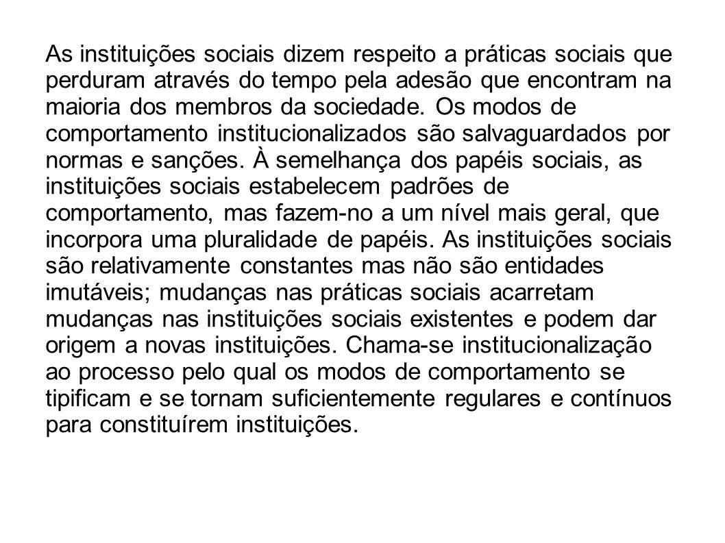 As instituições sociais dizem respeito a práticas sociais que perduram através do tempo pela adesão que encontram na maioria dos membros da sociedade.
