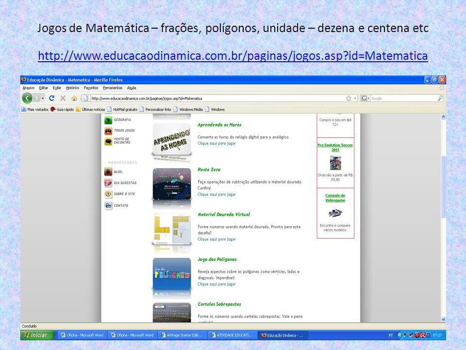 Jogos de Matemática – frações, polígonos, unidade – dezena e centena etc http://www.educacaodinamica.com.br/paginas/jogos.asp id=Matematica