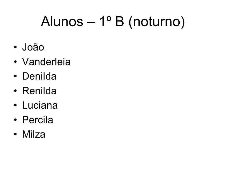Alunos – 1º B (noturno) João Vanderleia Denilda Renilda Luciana