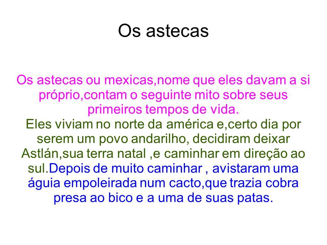 Os astecas Os astecas ou mexicas,nome que eles davam a si próprio,contam o seguinte mito sobre seus primeiros tempos de vida.