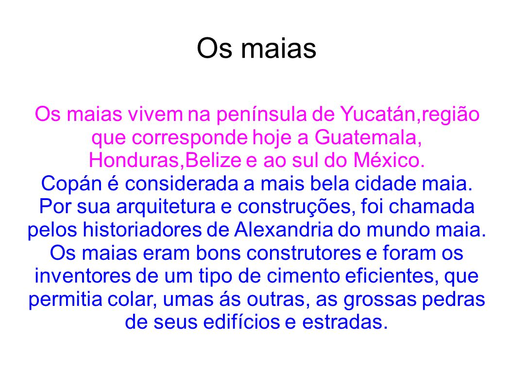 Os maias Os maias vivem na península de Yucatán,região que corresponde hoje a Guatemala, Honduras,Belize e ao sul do México.