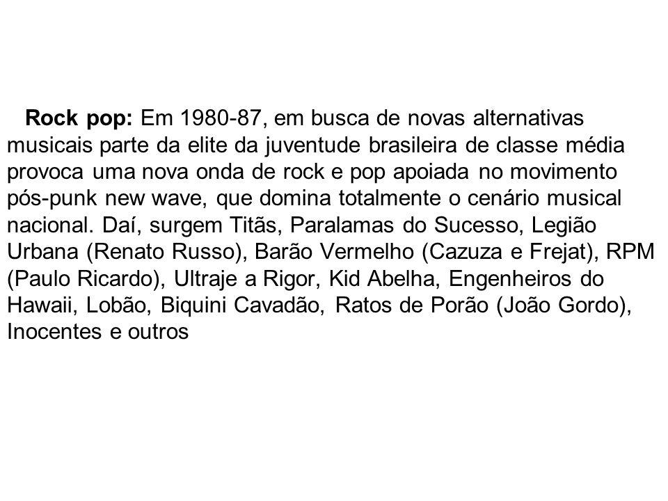 Rock pop: Em 1980-87, em busca de novas alternativas musicais parte da elite da juventude brasileira de classe média provoca uma nova onda de rock e pop apoiada no movimento pós-punk new wave, que domina totalmente o cenário musical nacional.
