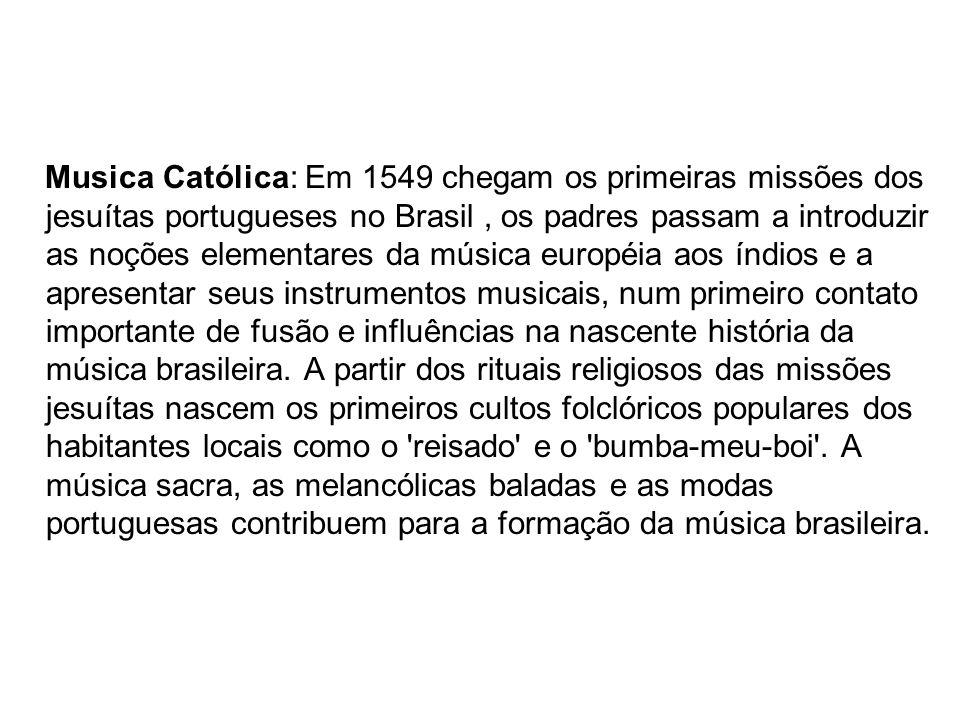 Musica Católica: Em 1549 chegam os primeiras missões dos jesuítas portugueses no Brasil , os padres passam a introduzir as noções elementares da música européia aos índios e a apresentar seus instrumentos musicais, num primeiro contato importante de fusão e influências na nascente história da música brasileira.