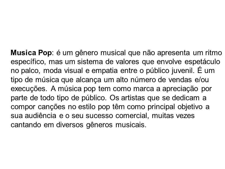 Musica Pop: é um gênero musical que não apresenta um ritmo específico, mas um sistema de valores que envolve espetáculo no palco, moda visual e empatia entre o público juvenil.