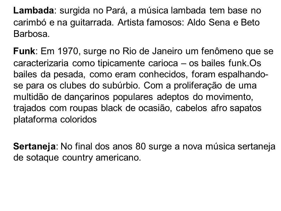 Lambada: surgida no Pará, a música lambada tem base no carimbó e na guitarrada. Artista famosos: Aldo Sena e Beto Barbosa.
