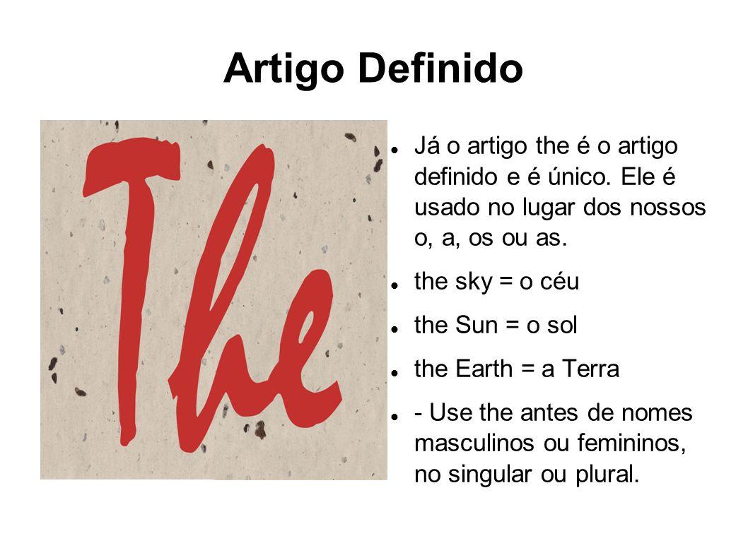 Artigo Definido Já o artigo the é o artigo definido e é único. Ele é usado no lugar dos nossos o, a, os ou as.
