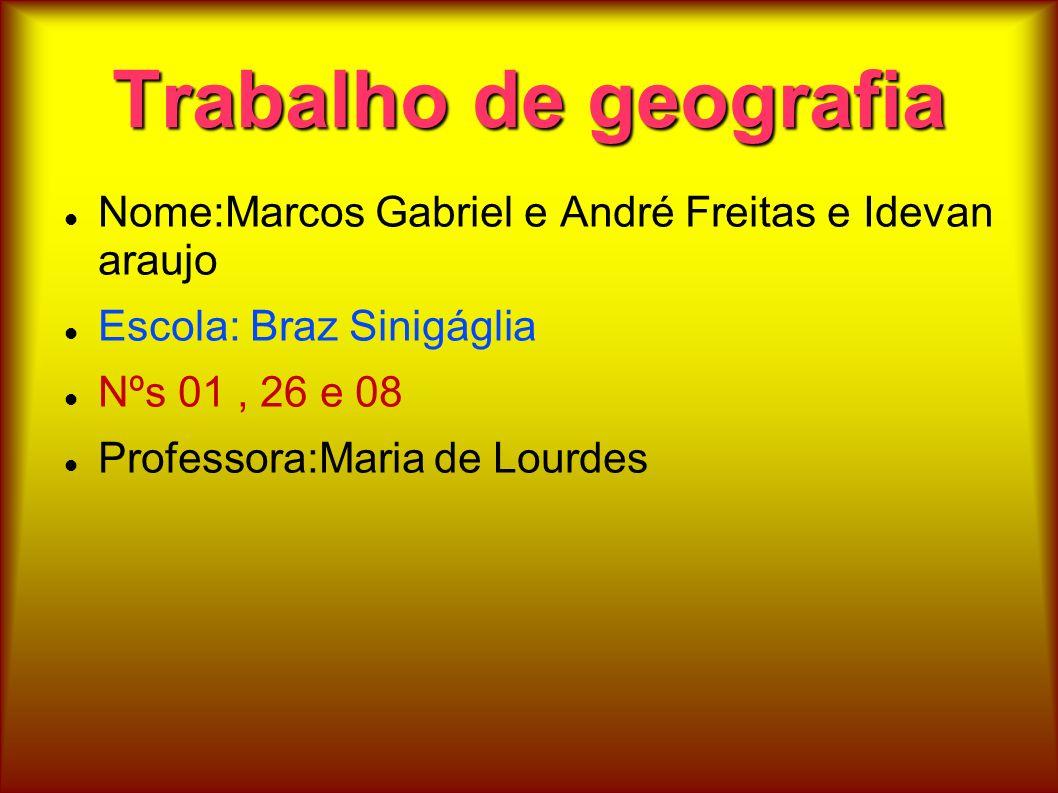 Trabalho de geografia Nome:Marcos Gabriel e André Freitas e Idevan araujo. Escola: Braz Sinigáglia.