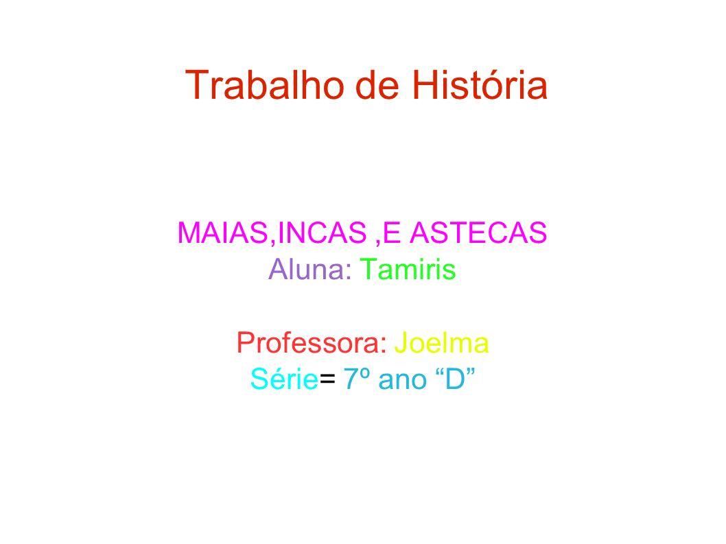Trabalho de História MAIAS,INCAS ,E ASTECAS Aluna: Tamiris