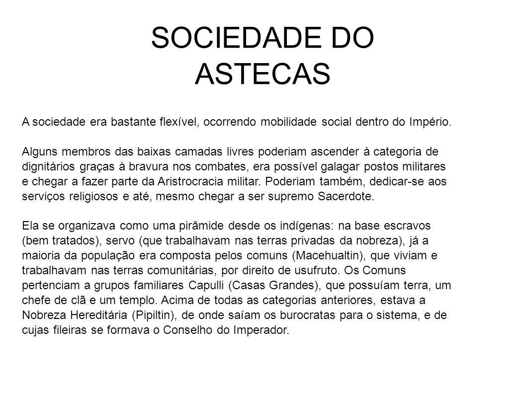SOCIEDADE DO ASTECAS A sociedade era bastante flexível, ocorrendo mobilidade social dentro do Império.
