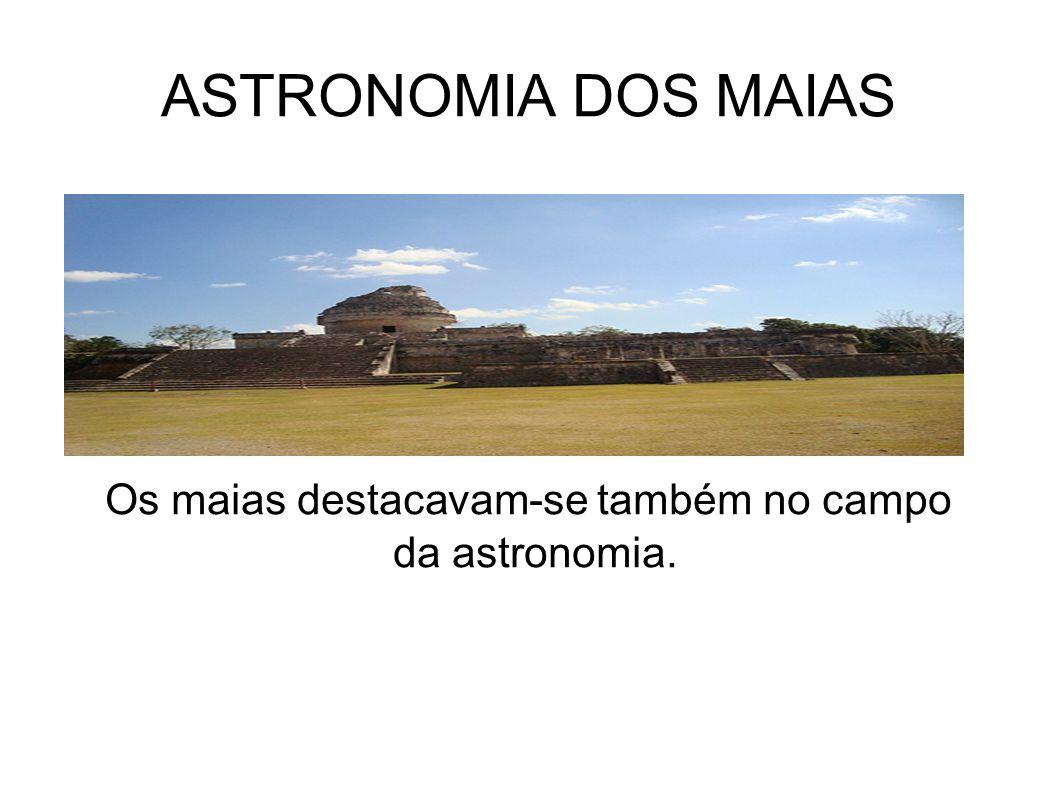 Os maias destacavam-se também no campo da astronomia.