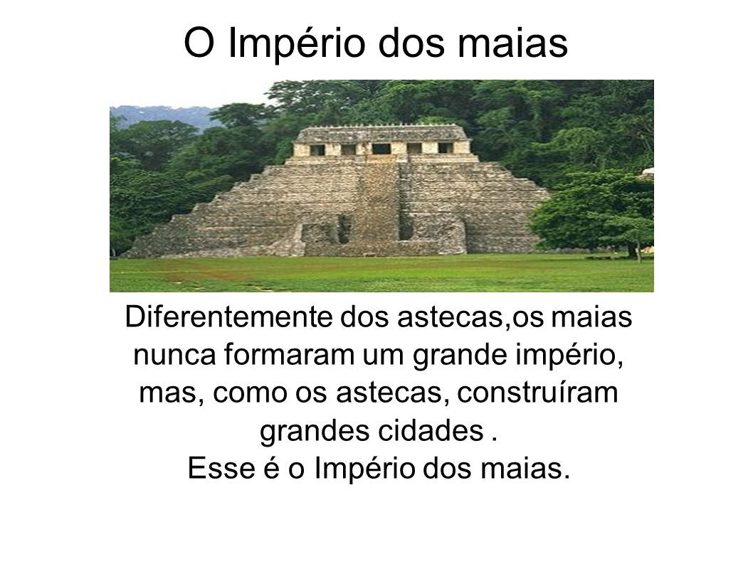 O Império dos maias Diferentemente dos astecas,os maias