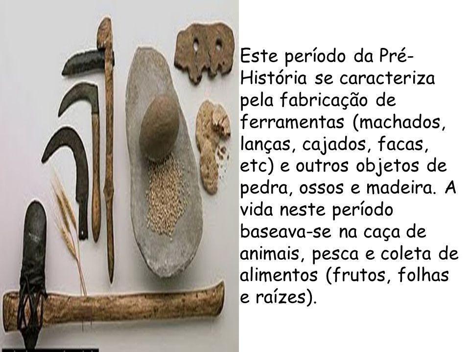 Este período da Pré-História se caracteriza pela fabricação de ferramentas (machados, lanças, cajados, facas, etc) e outros objetos de pedra, ossos e madeira.