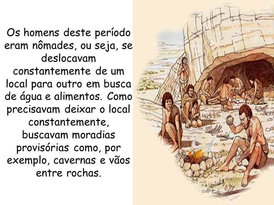 Os homens deste período eram nômades, ou seja, se deslocavam constantemente de um local para outro em busca de água e alimentos.