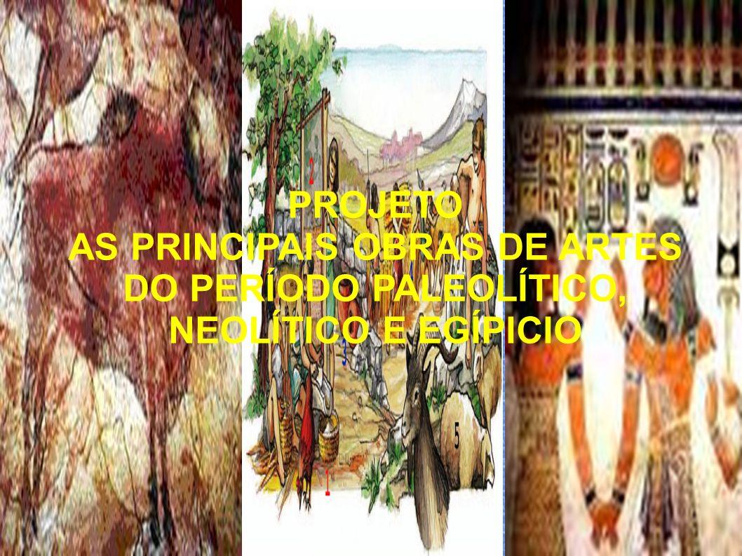 PROJETO AS PRINCIPAIS OBRAS DE ARTES DO PERÍODO PALEOLÍTICO, NEOLÍTICO E EGÍPICIO