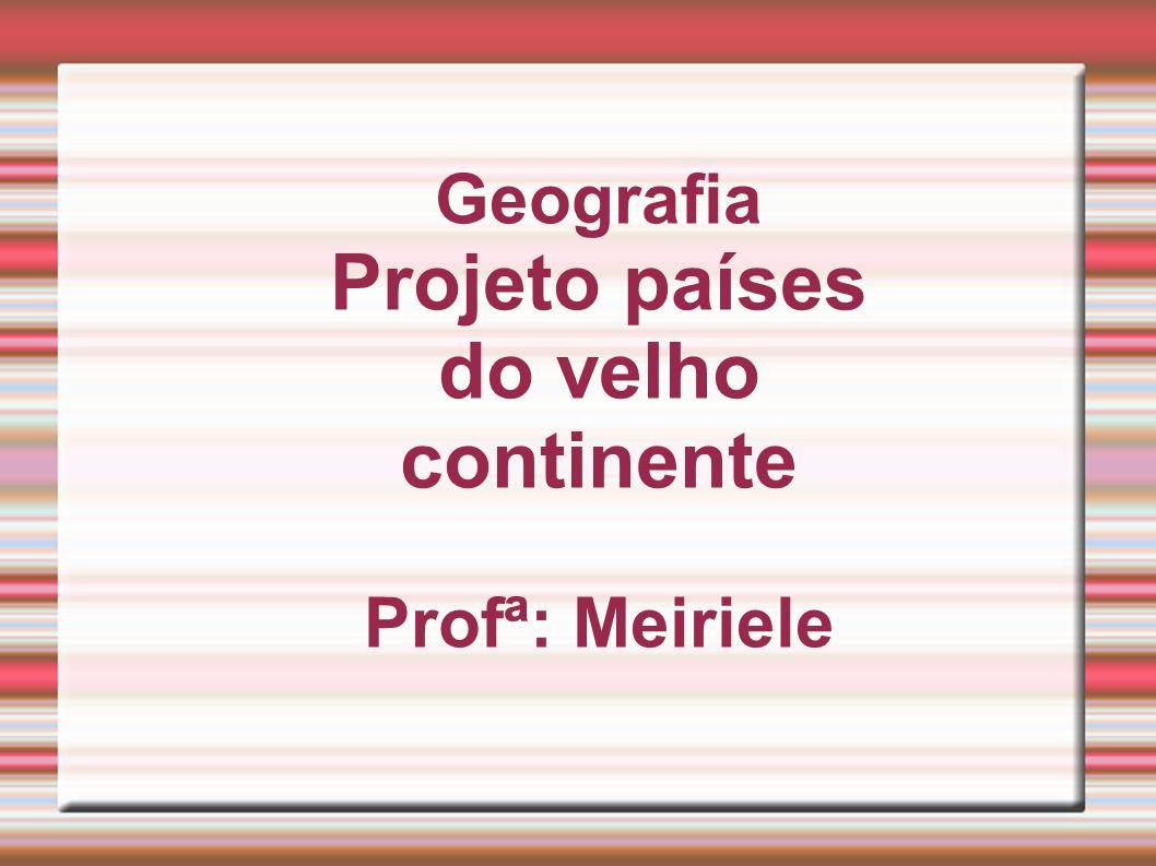 Geografia Projeto países do velho continente Profª: Meiriele