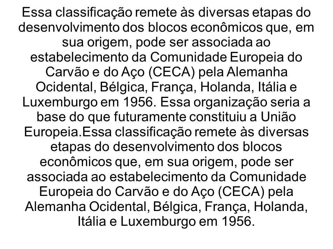 Essa classificação remete às diversas etapas do desenvolvimento dos blocos econômicos que, em sua origem, pode ser associada ao estabelecimento da Comunidade Europeia do Carvão e do Aço (CECA) pela Alemanha Ocidental, Bélgica, França, Holanda, Itália e Luxemburgo em 1956.