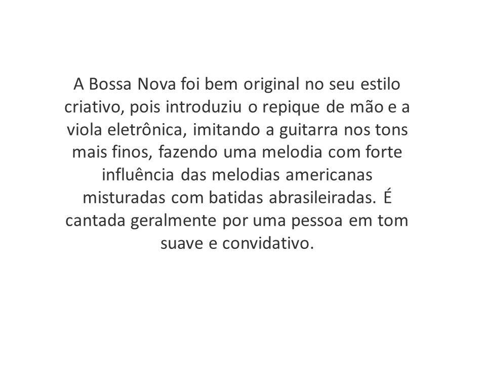 A Bossa Nova foi bem original no seu estilo criativo, pois introduziu o repique de mão e a viola eletrônica, imitando a guitarra nos tons mais finos, fazendo uma melodia com forte influência das melodias americanas misturadas com batidas abrasileiradas.