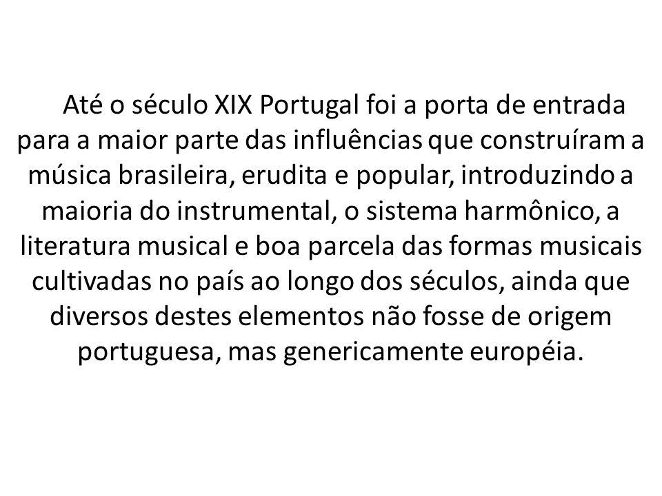 Até o século XIX Portugal foi a porta de entrada para a maior parte das influências que construíram a música brasileira, erudita e popular, introduzindo a maioria do instrumental, o sistema harmônico, a literatura musical e boa parcela das formas musicais cultivadas no país ao longo dos séculos, ainda que diversos destes elementos não fosse de origem portuguesa, mas genericamente européia.