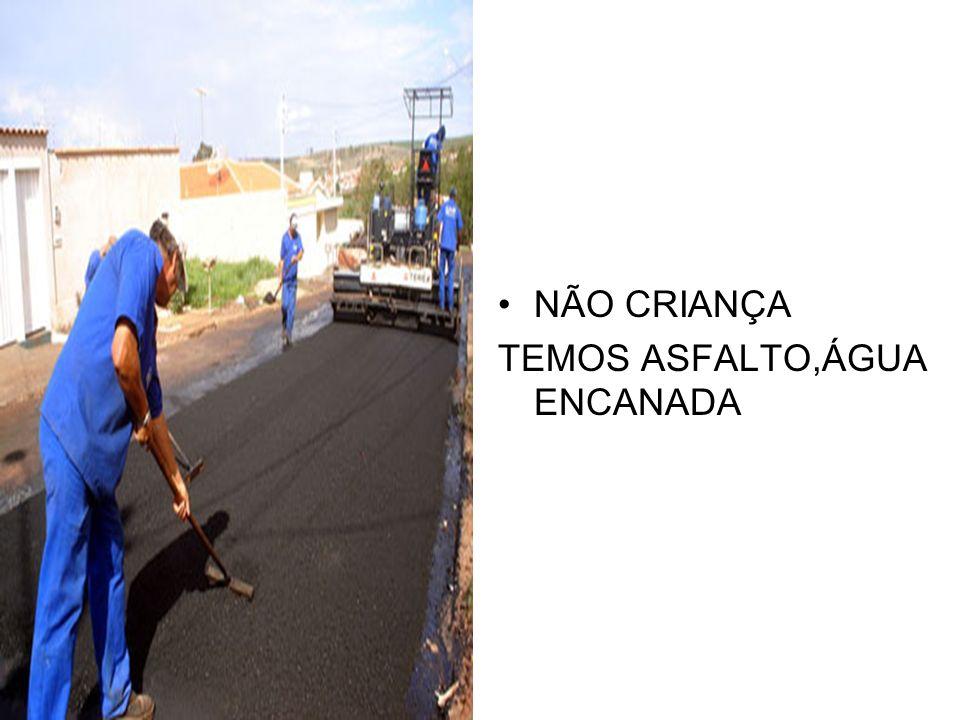 NÃO CRIANÇA TEMOS ASFALTO,ÁGUA ENCANADA