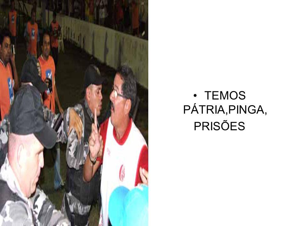 TEMOS PÁTRIA,PINGA, PRISÕES