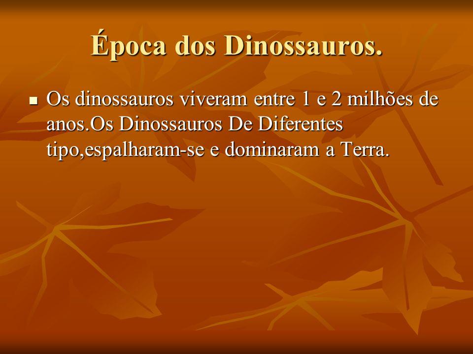 Época dos Dinossauros.Os dinossauros viveram entre 1 e 2 milhões de anos.Os Dinossauros De Diferentes tipo,espalharam-se e dominaram a Terra.