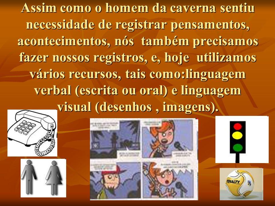 Assim como o homem da caverna sentiu necessidade de registrar pensamentos, acontecimentos, nós também precisamos fazer nossos registros, e, hoje utilizamos vários recursos, tais como:linguagem verbal (escrita ou oral) e linguagem visual (desenhos , imagens).