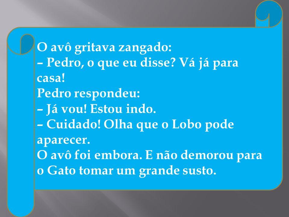 O avô gritava zangado: – Pedro, o que eu disse Vá já para casa! Pedro respondeu: – Já vou! Estou indo.
