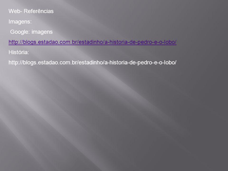 Web- Referências Imagens: Google: imagens. http://blogs.estadao.com.br/estadinho/a-historia-de-pedro-e-o-lobo/