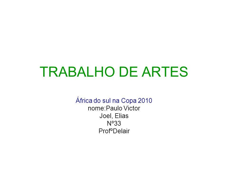 TRABALHO DE ARTES África do sul na Copa 2010 nome:Paulo Victor