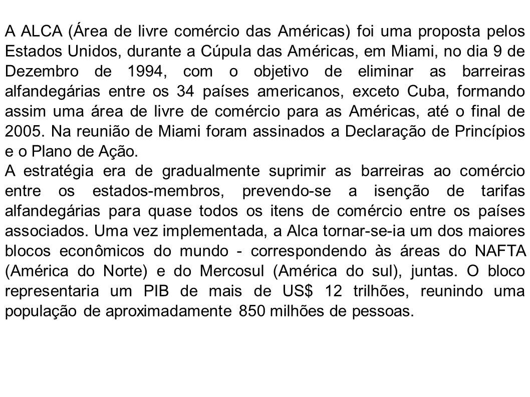 A ALCA (Área de livre comércio das Américas) foi uma proposta pelos Estados Unidos, durante a Cúpula das Américas, em Miami, no dia 9 de Dezembro de 1994, com o objetivo de eliminar as barreiras alfandegárias entre os 34 países americanos, exceto Cuba, formando assim uma área de livre de comércio para as Américas, até o final de 2005. Na reunião de Miami foram assinados a Declaração de Princípios e o Plano de Ação.