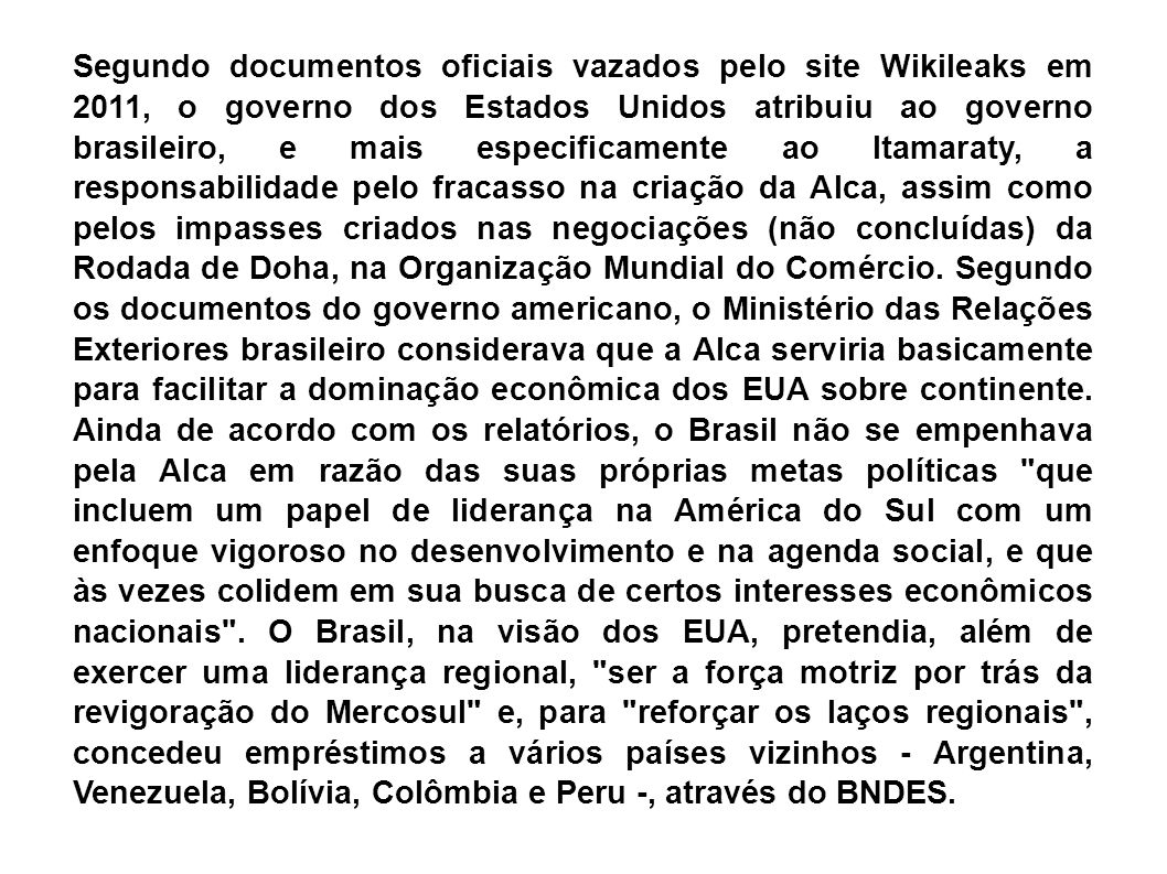 Segundo documentos oficiais vazados pelo site Wikileaks em 2011, o governo dos Estados Unidos atribuiu ao governo brasileiro, e mais especificamente ao Itamaraty, a responsabilidade pelo fracasso na criação da Alca, assim como pelos impasses criados nas negociações (não concluídas) da Rodada de Doha, na Organização Mundial do Comércio.