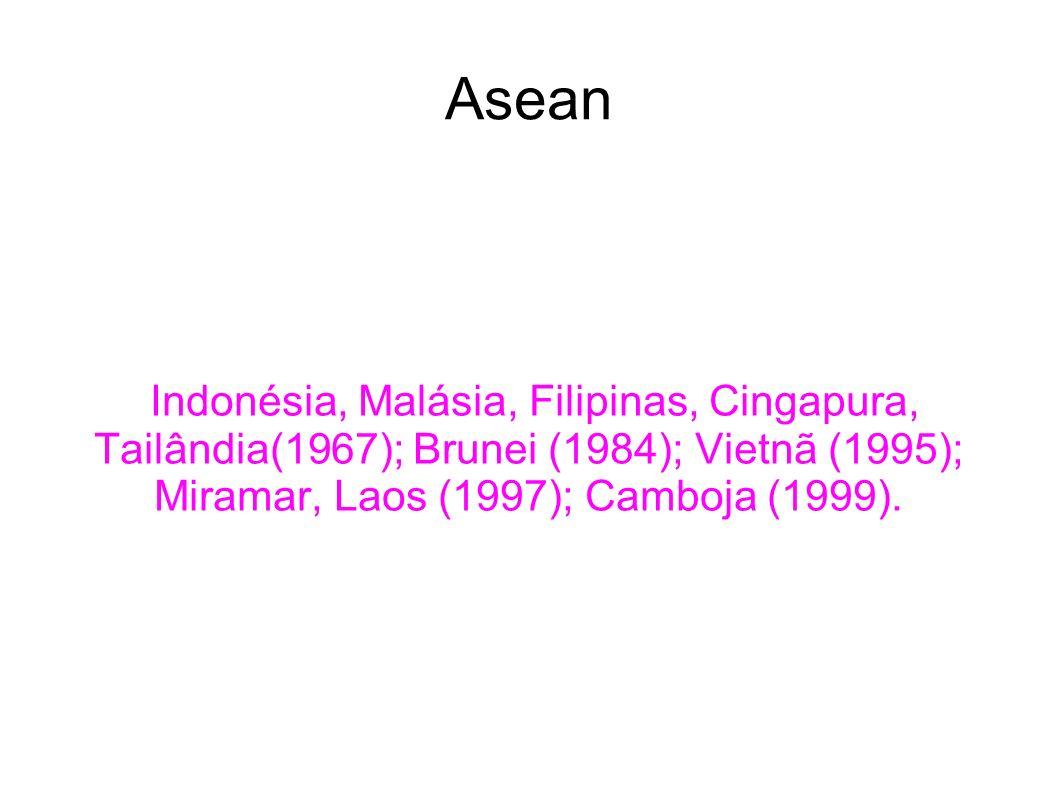 Asean Indonésia, Malásia, Filipinas, Cingapura, Tailândia(1967); Brunei (1984); Vietnã (1995); Miramar, Laos (1997); Camboja (1999).
