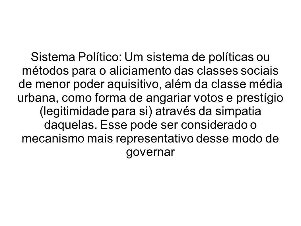 Sistema Político: Um sistema de políticas ou métodos para o aliciamento das classes sociais de menor poder aquisitivo, além da classe média urbana, como forma de angariar votos e prestígio (legitimidade para si) através da simpatia daquelas.